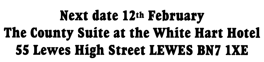 Next date 12th February  The County Suite at the White Hart Hotel 55 Lewes High Street LEWES BN7 1XE