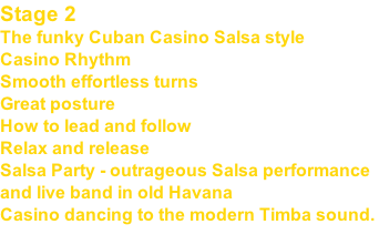 Stage 2 The funky Cuban Casino Salsa style Casino Rhythm Smooth effortless turns Great posture How to lead and follow Relax and release Salsa Party - outrageous Salsa performance and live band in old Havana Casino dancing to the modern Timba sound.